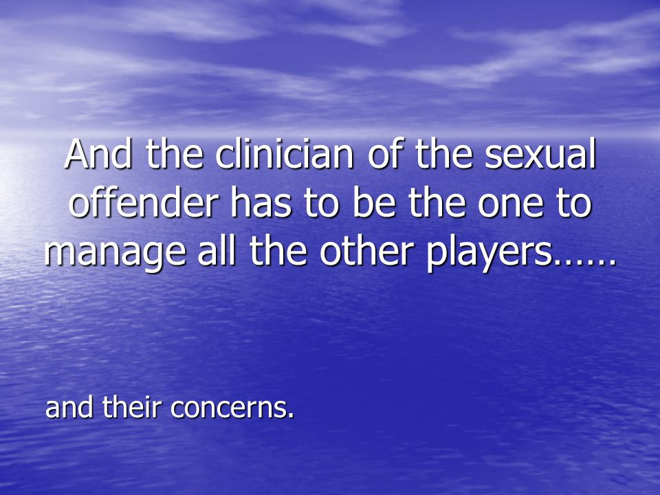 And the clinician of the sexual offender has to be the one to manage all the other players……