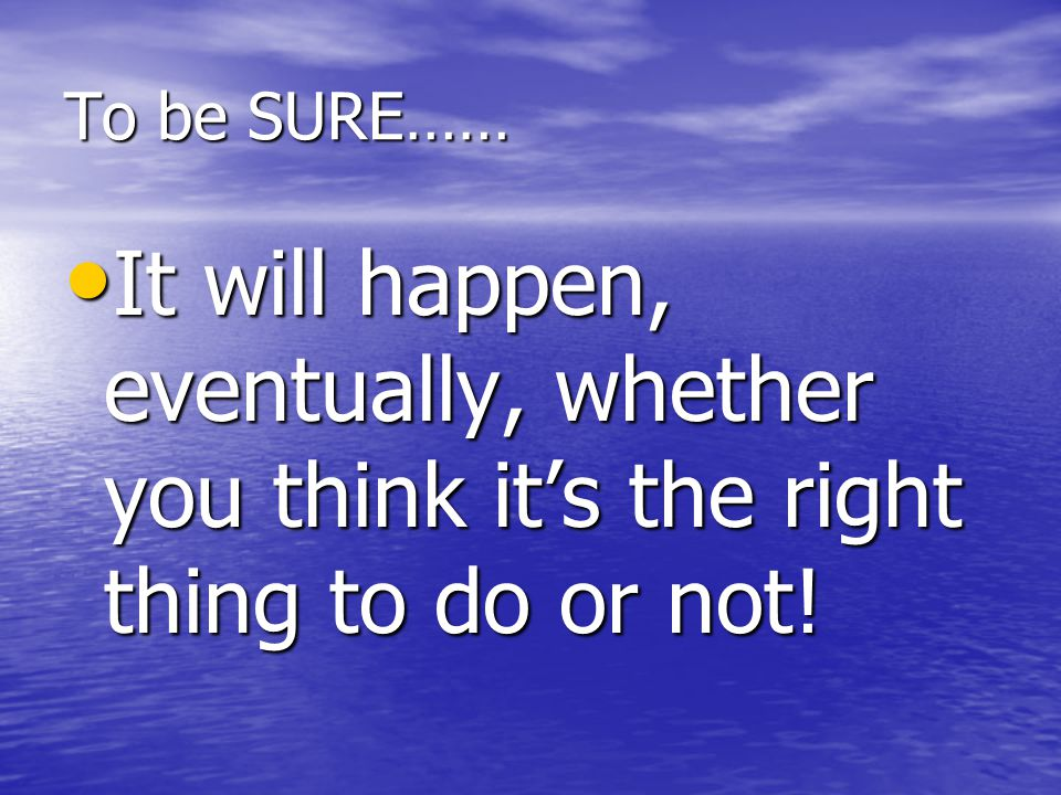 To be SURE…… It will happen, eventually, whether you think it's the right thing to do or not!