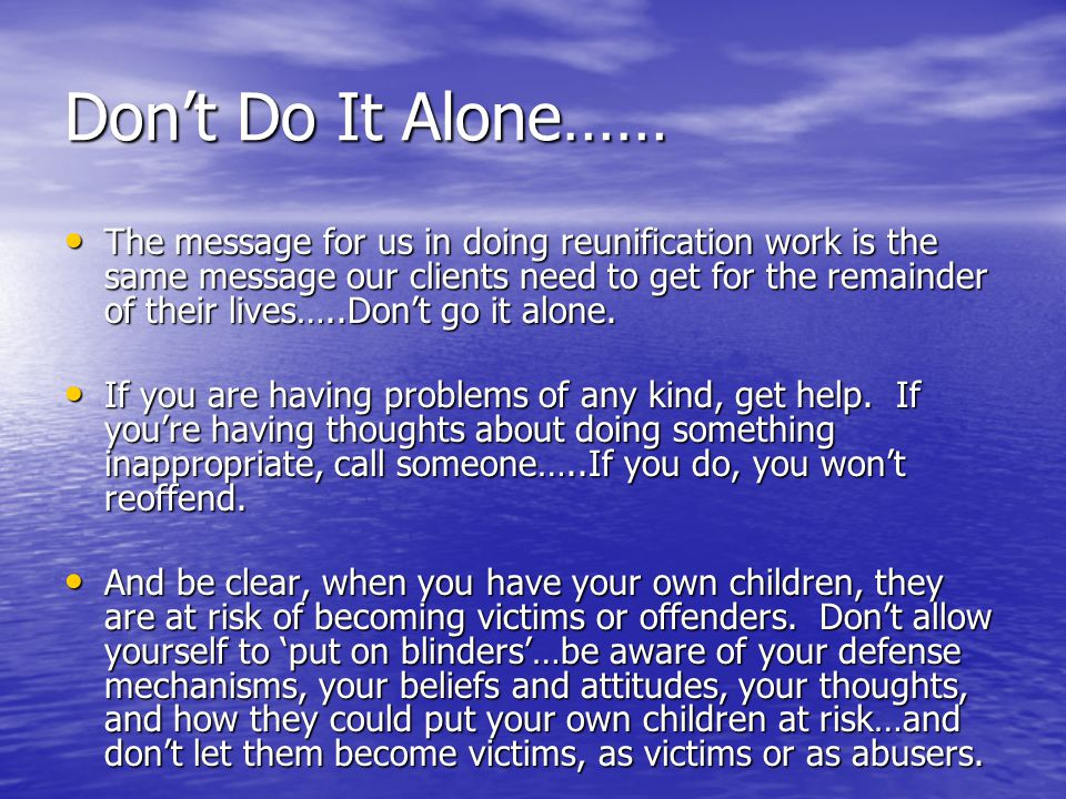 Don't Do It Alone……