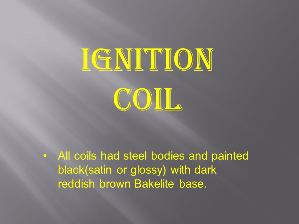 Ignition Coil All coils had steel bodies and painted black(satin or glossy) with dark reddish brown Bakelite base.