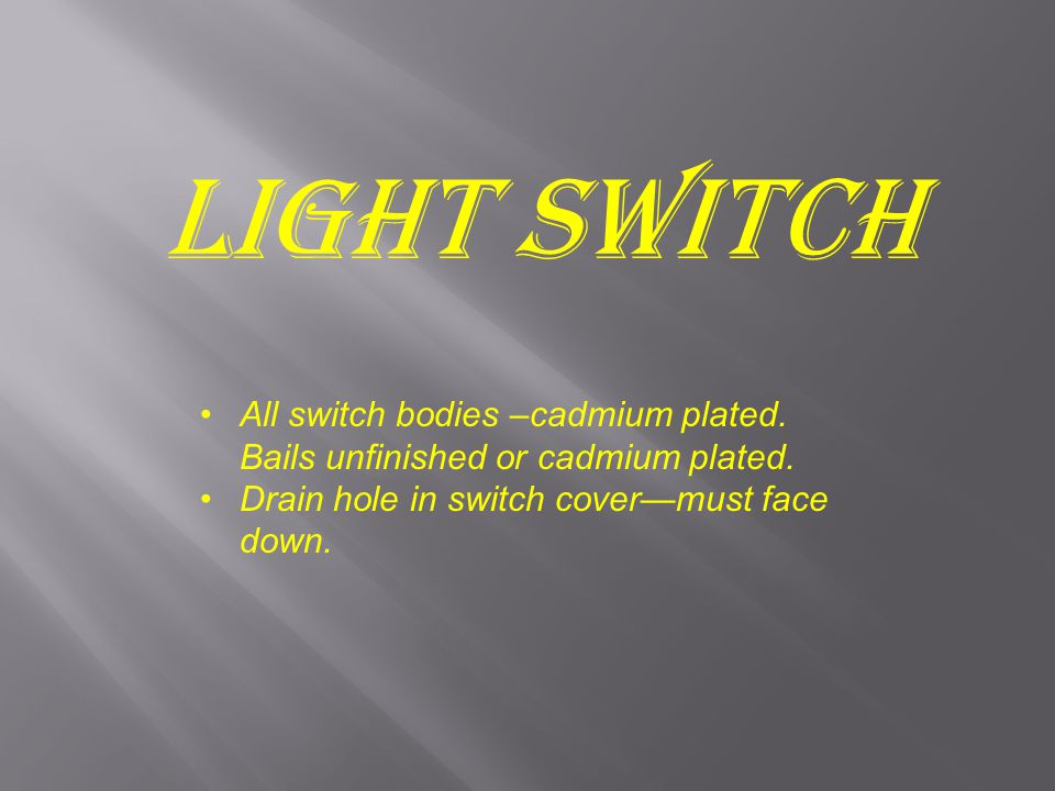 Light Switch All switch bodies –cadmium plated. Bails unfinished or cadmium plated.
