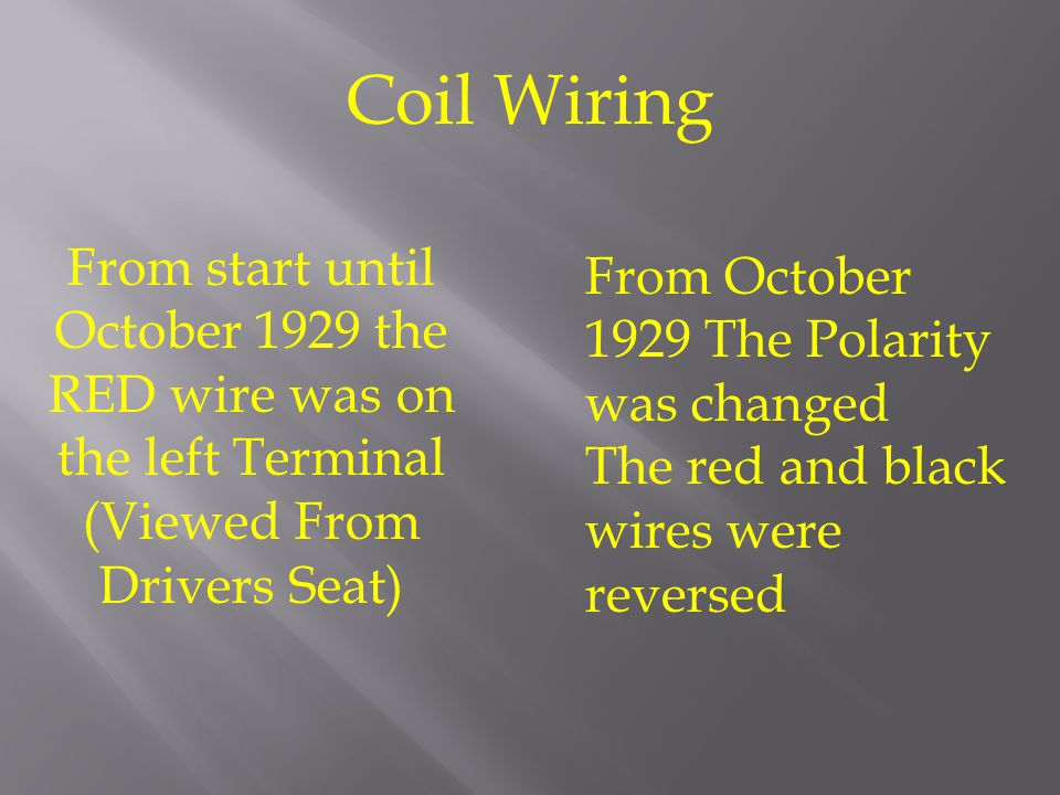 Coil Wiring From start until October 1929 the RED wire was on the left Terminal (Viewed From Drivers Seat)
