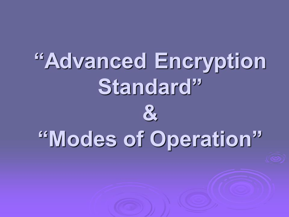 Advanced Encryption Standard & Modes of Operation