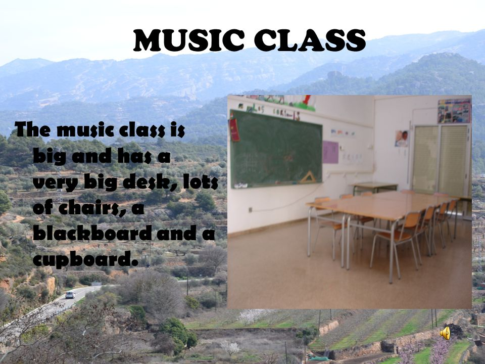 MUSIC CLASS The music class is big and has a very big desk, lots of chairs, a blackboard and a cupboard.