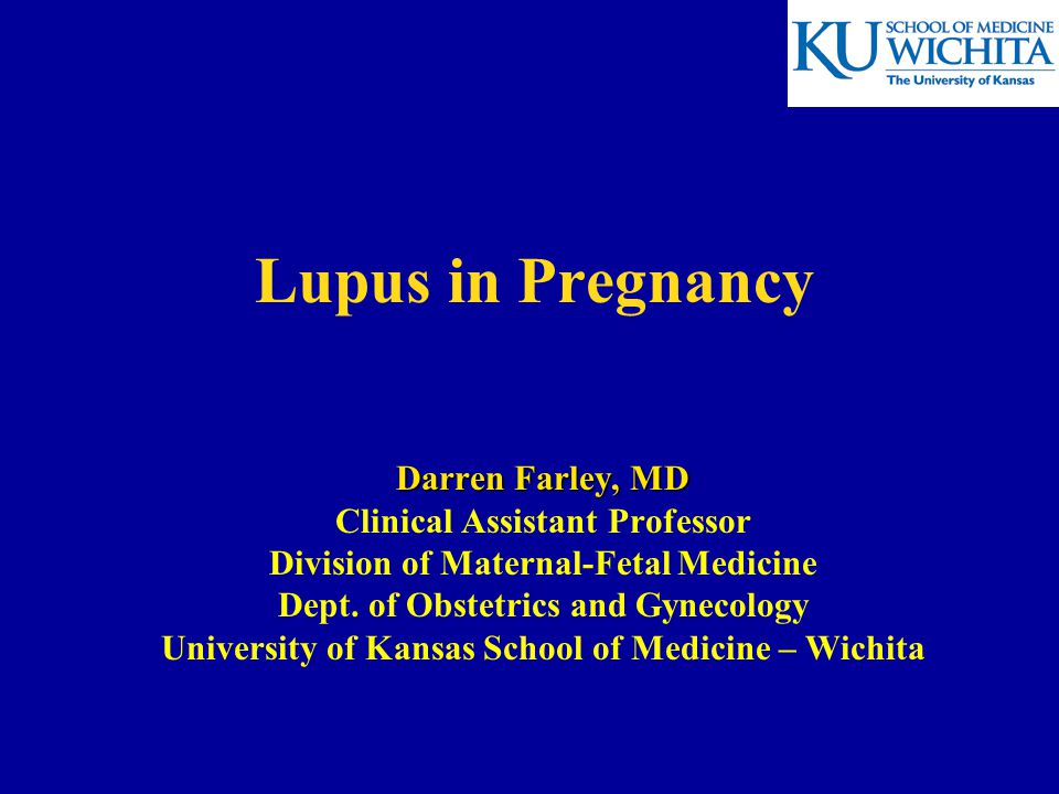 Lupus in Pregnancy Darren Farley, MD Clinical Assistant Professor