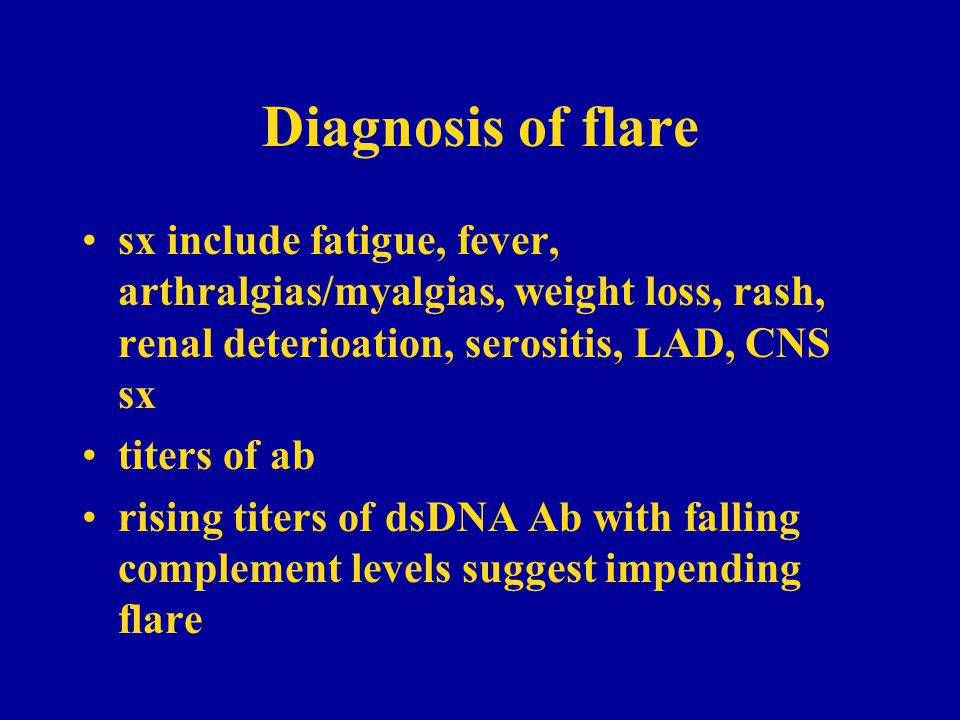 Diagnosis of flare sx include fatigue, fever, arthralgias/myalgias, weight loss, rash, renal deterioation, serositis, LAD, CNS sx.