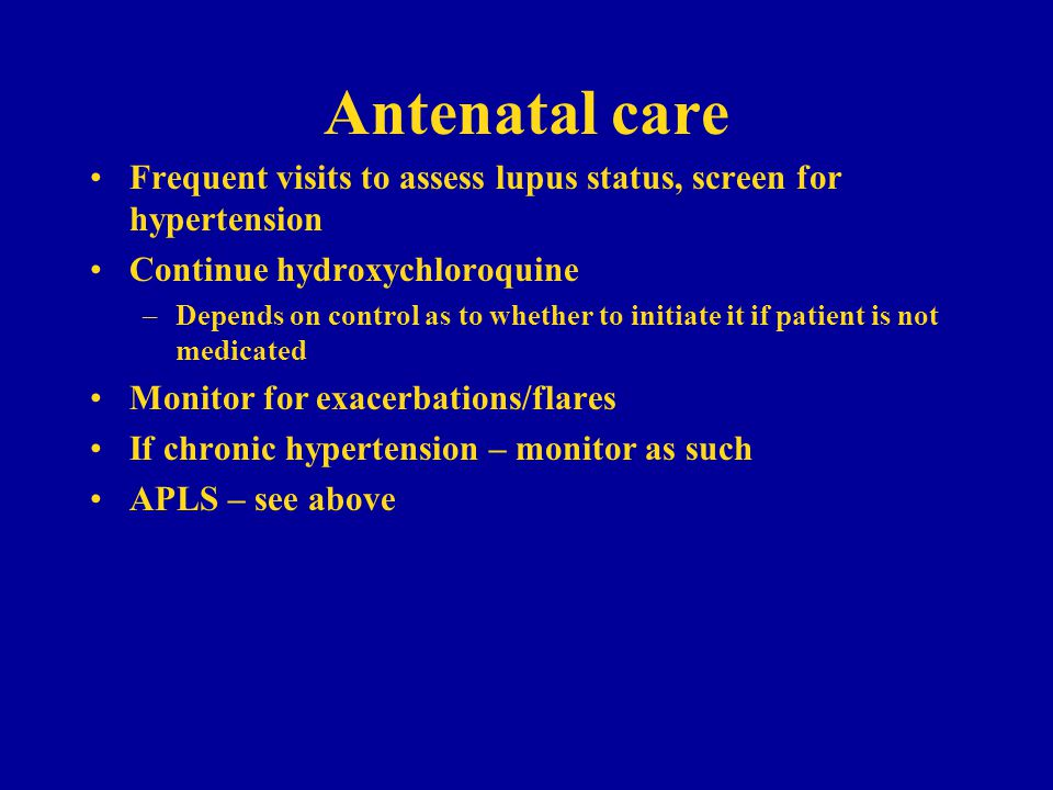 Antenatal care Frequent visits to assess lupus status, screen for hypertension. Continue hydroxychloroquine.