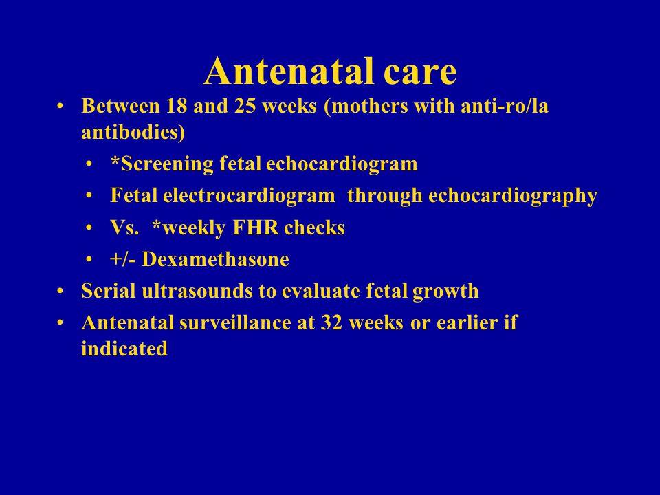 Antenatal care Between 18 and 25 weeks (mothers with anti-ro/la antibodies) *Screening fetal echocardiogram.