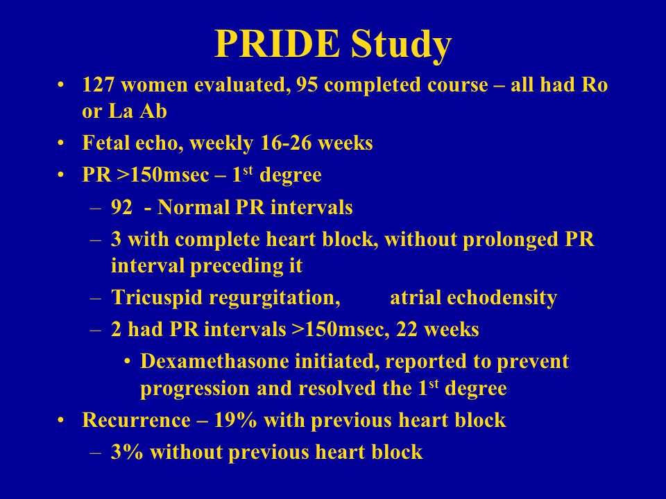 PRIDE Study 127 women evaluated, 95 completed course – all had Ro or La Ab. Fetal echo, weekly 16-26 weeks.