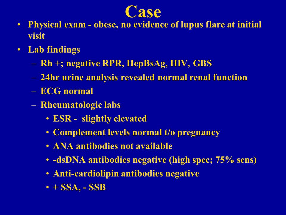 Case Physical exam - obese, no evidence of lupus flare at initial visit. Lab findings. Rh +; negative RPR, HepBsAg, HIV, GBS.