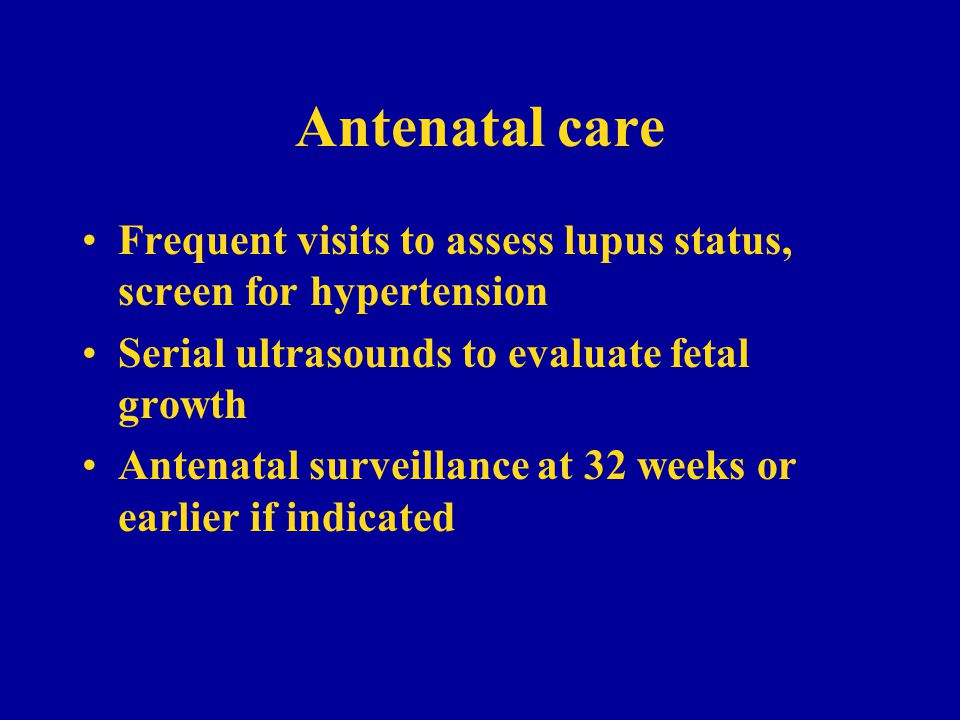 Antenatal care Frequent visits to assess lupus status, screen for hypertension. Serial ultrasounds to evaluate fetal growth.