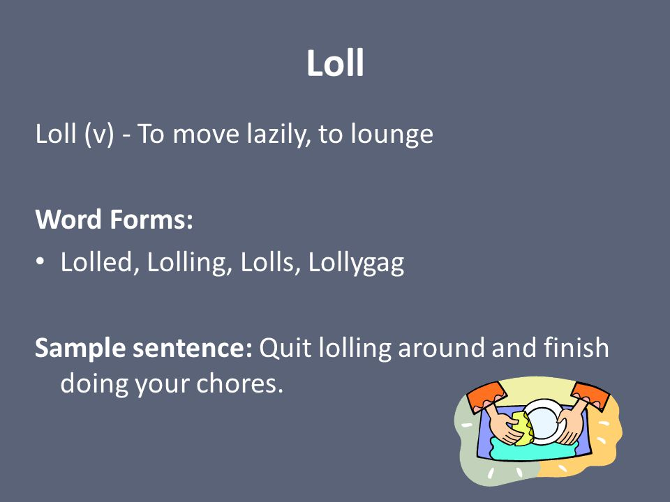 Loll Loll (v) - To move lazily, to lounge Word Forms: