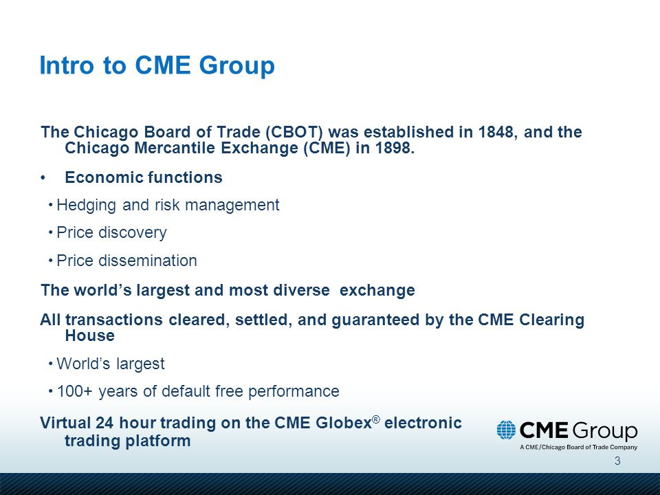 Intro to CME Group The Chicago Board of Trade (CBOT) was established in 1848, and the Chicago Mercantile Exchange (CME) in 1898.