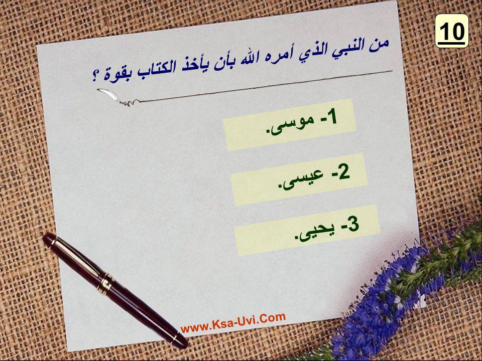10 من النبي الذي أمره الله بأن يأخذ الكتاب بقوة ؟ 1- موسى. 2- عيسى. 3- يحيى. www.Ksa-Uvi.Com