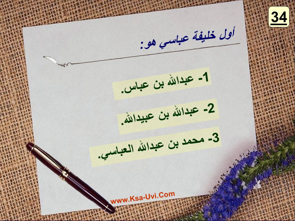 34 أول خليفة عباسي هو: 1- عبدالله بن عباس. 2- عبدالله بن عبيدالله.