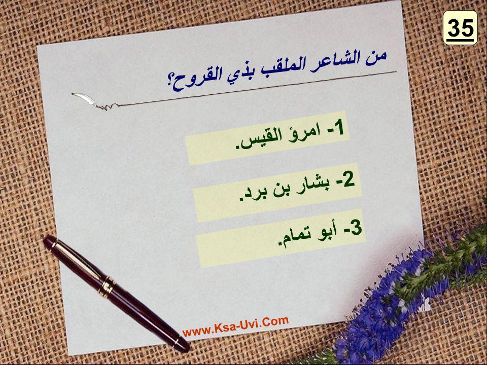 35 من الشاعر الملقب بذي القروح؟ 1- امرؤ القيس. 2- بشار بن برد.
