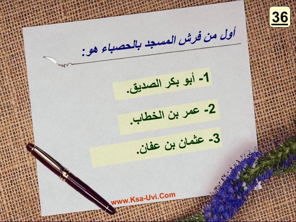 36 أول من فرش المسجد بالحصباء هو: 1- أبو بكر الصديق. 2- عمر بن الخطاب.
