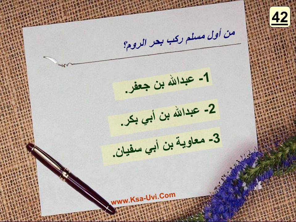 42 1- عبدالله بن جعفر. 2- عبدالله بن أبي بكر. 3- معاوية بن أبي سفيان.