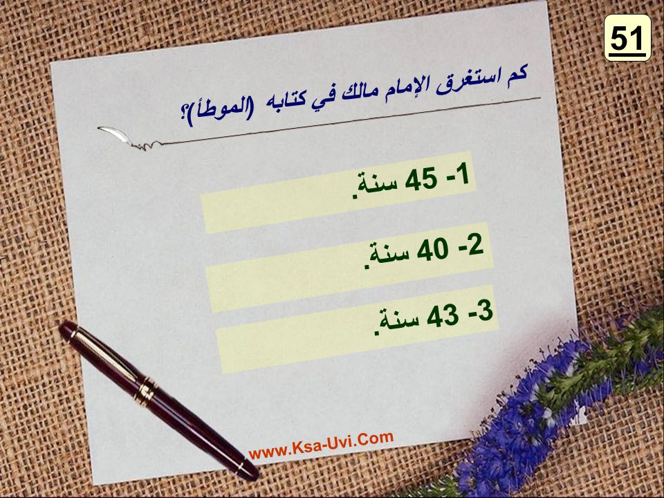 51 كم استغرق الإمام مالك في كتابه (الموطأ)؟ 1- 45 سنة. 2- 40 سنة. 3- 43 سنة. www.Ksa-Uvi.Com