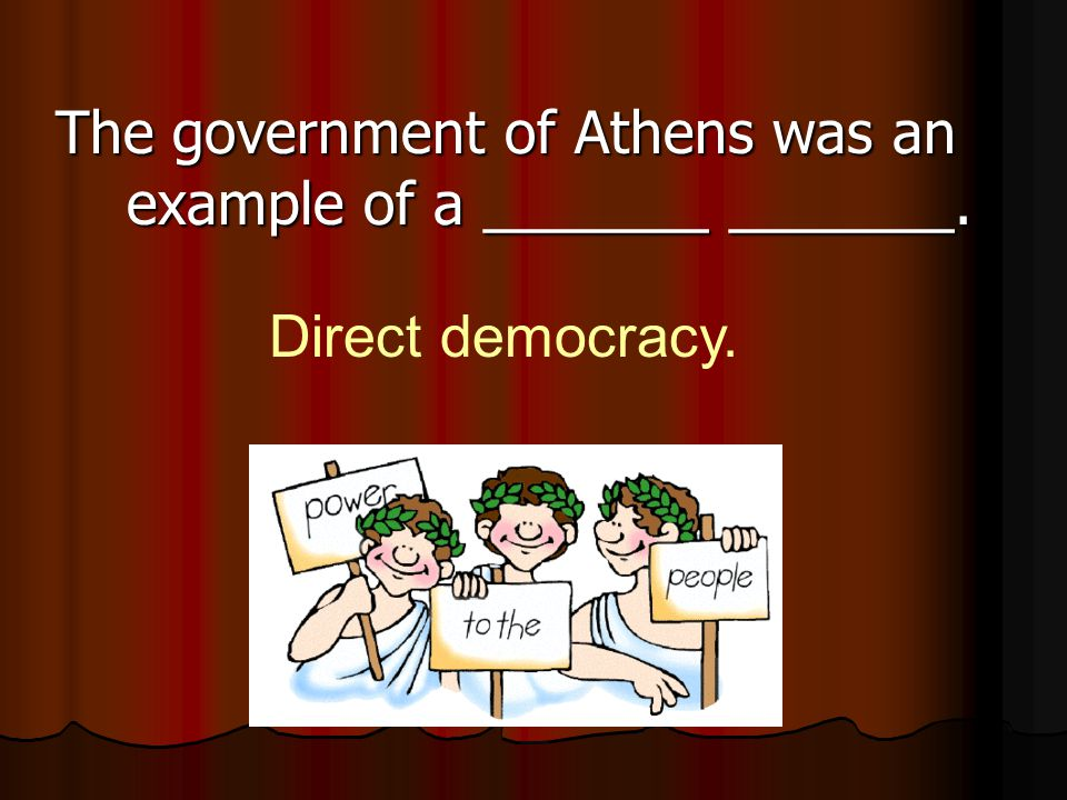 The government of Athens was an example of a _______ _______.