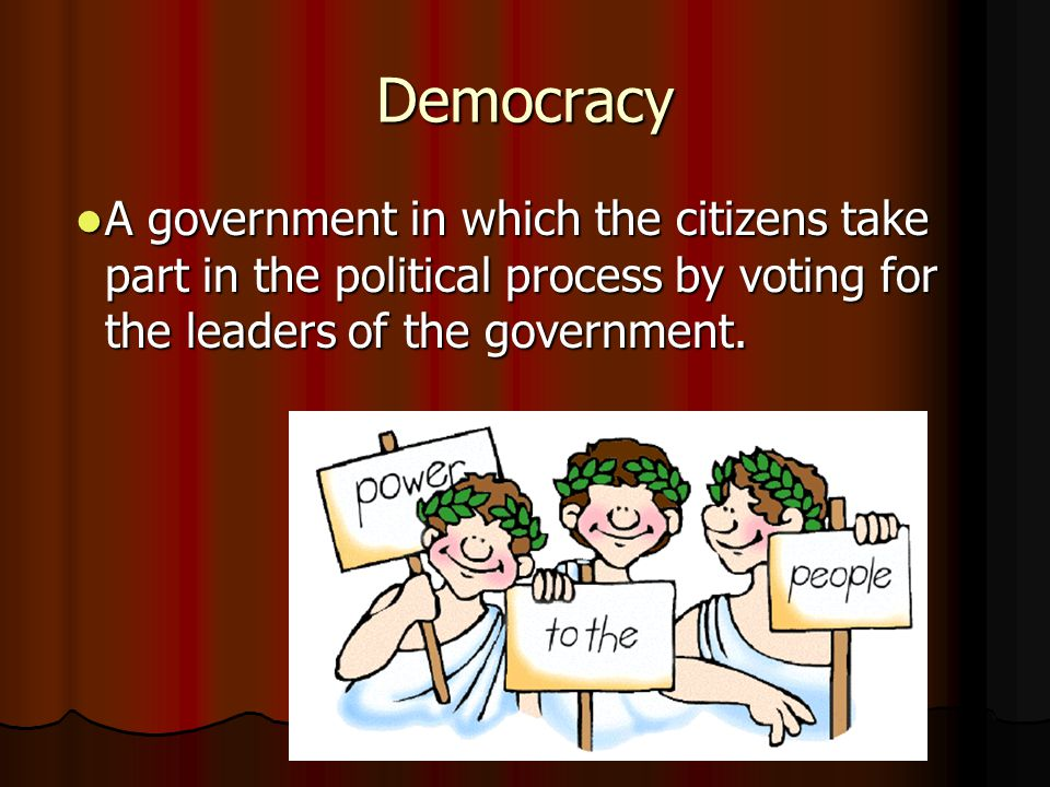 Democracy A government in which the citizens take part in the political process by voting for the leaders of the government.