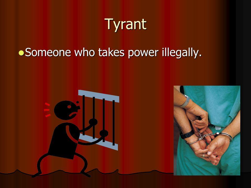 Tyrant Someone who takes power illegally.