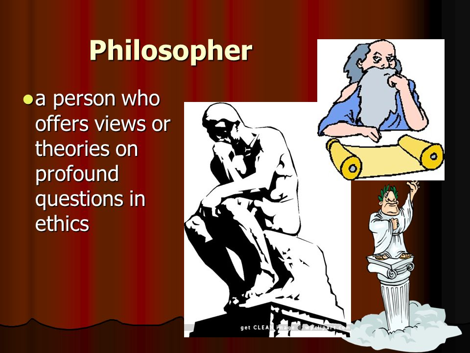 Philosopher a person who offers views or theories on profound questions in ethics