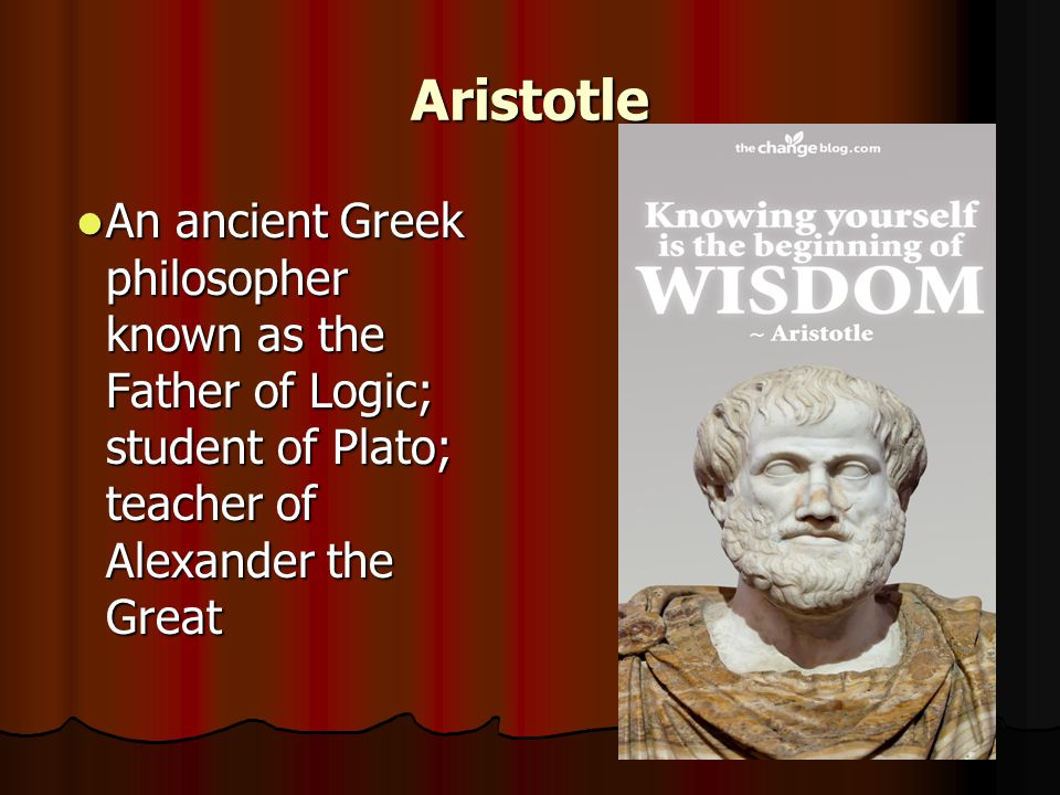 Aristotle An ancient Greek philosopher known as the Father of Logic; student of Plato; teacher of Alexander the Great.