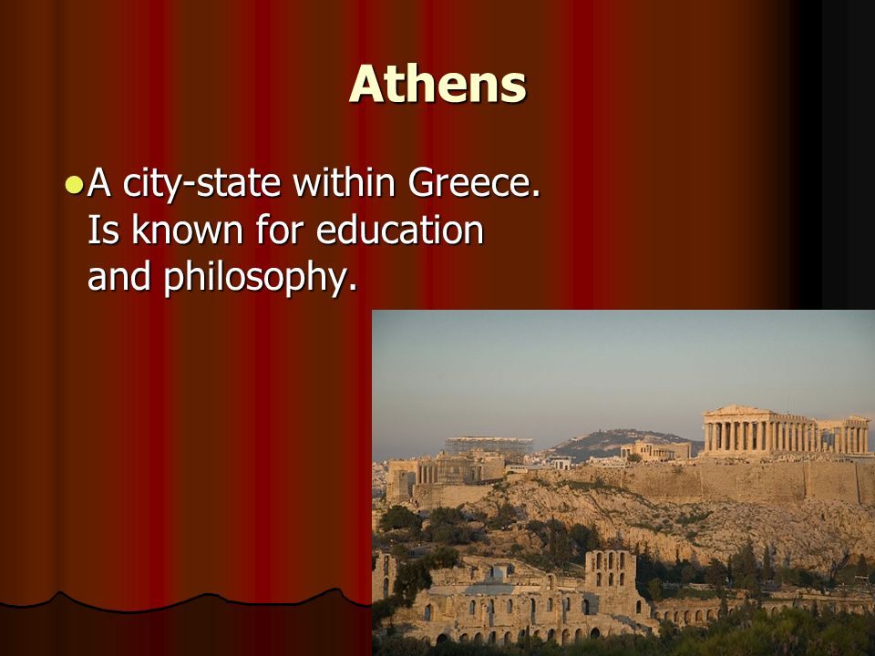 Athens A city-state within Greece. Is known for education and philosophy.