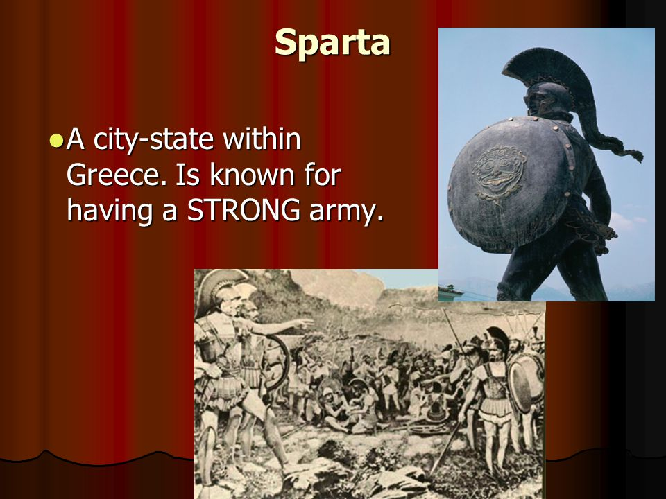 Sparta A city-state within Greece. Is known for having a STRONG army.