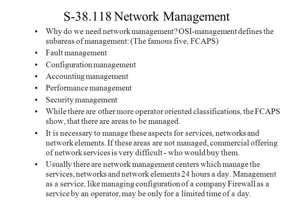 S-38.118 Network Management Why do we need network management OSI-management defines the subareas of management: (The famous five, FCAPS)