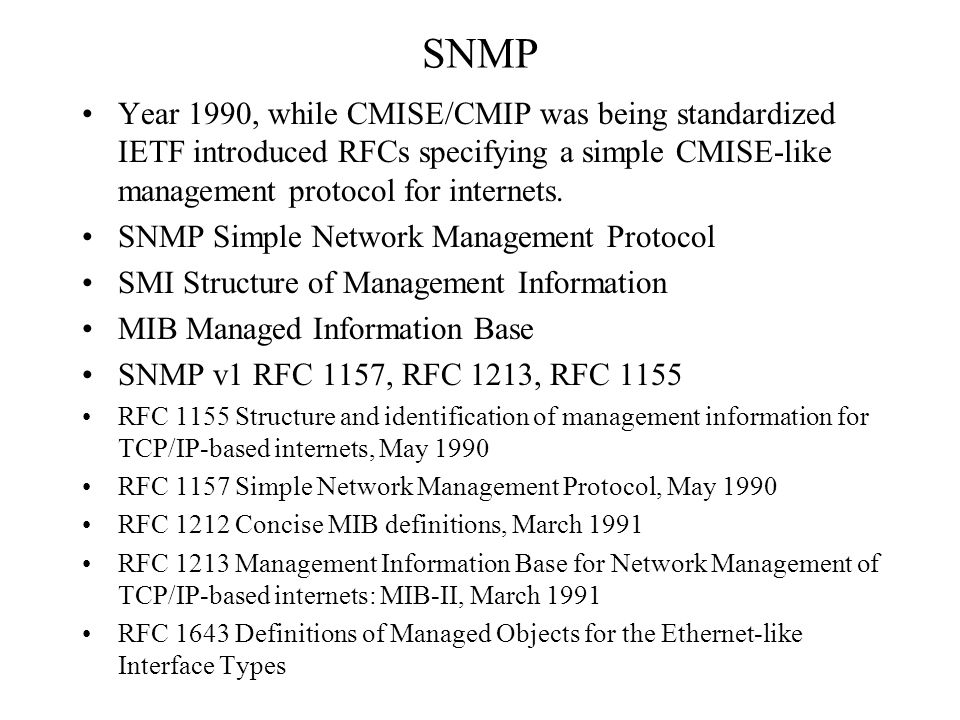 SNMP Year 1990, while CMISE/CMIP was being standardized IETF introduced RFCs specifying a simple CMISE-like management protocol for internets.
