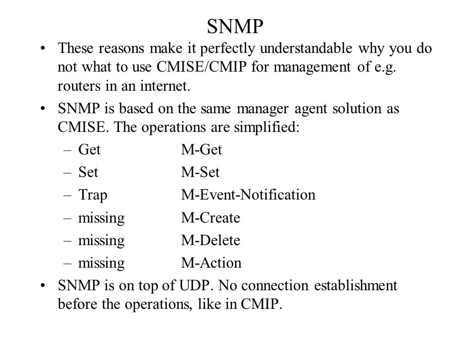 SNMP These reasons make it perfectly understandable why you do not what to use CMISE/CMIP for management of e.g. routers in an internet.