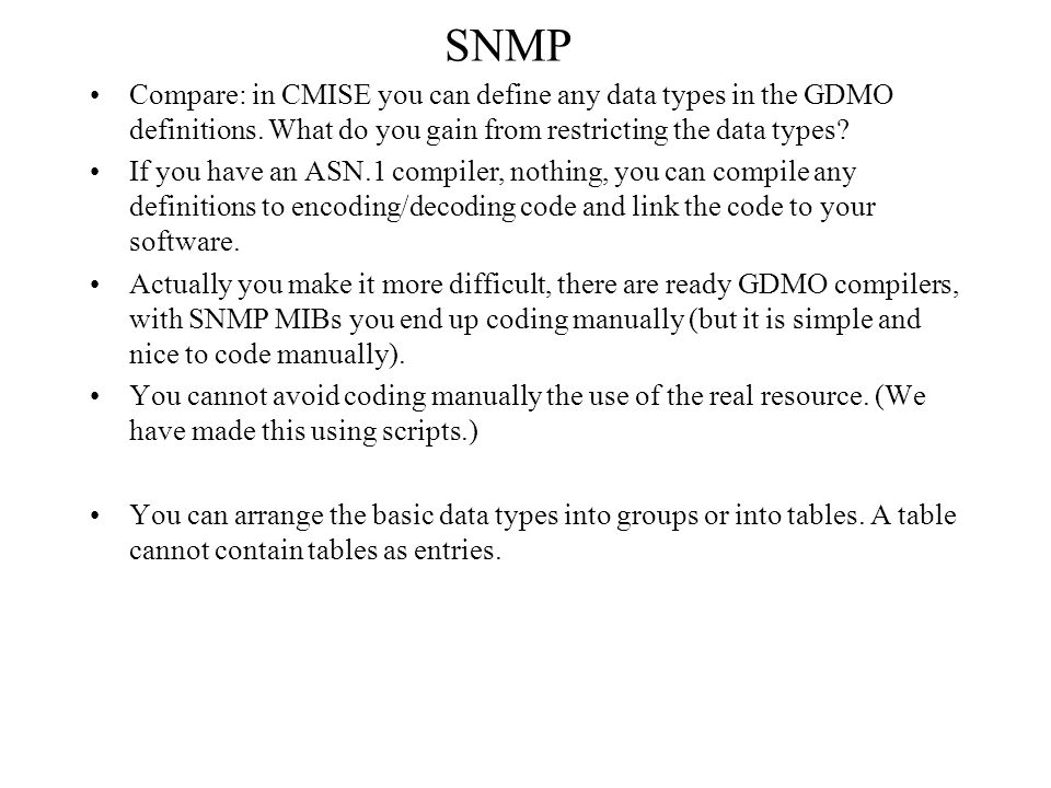 SNMP Compare: in CMISE you can define any data types in the GDMO definitions. What do you gain from restricting the data types