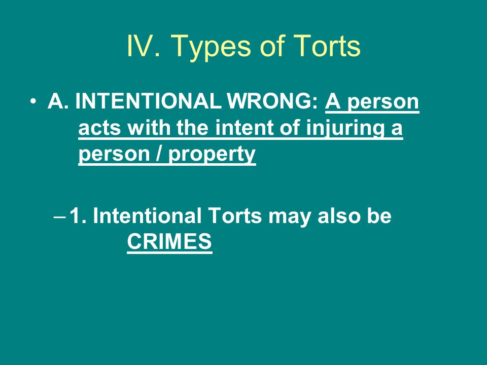 IV. Types of Torts A. INTENTIONAL WRONG: A person acts with the intent of injuring a person / property.