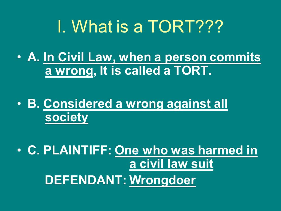 I. What is a TORT A. In Civil Law, when a person commits a wrong, It is called a TORT. B. Considered a wrong against all society.