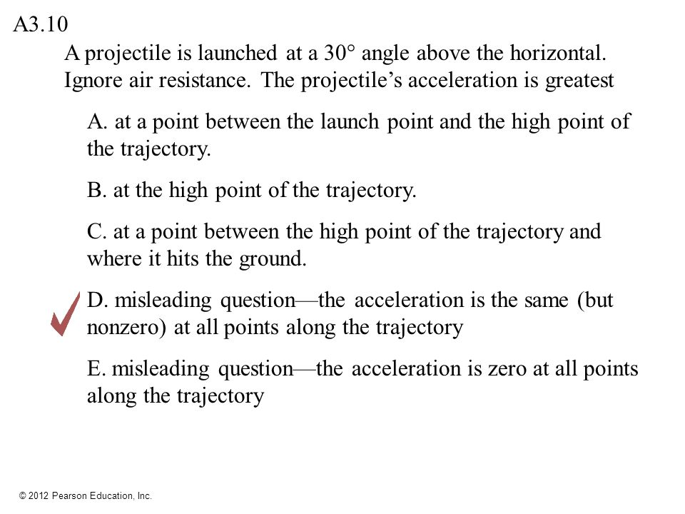 A3.10 A projectile is launched at a 30° angle above the horizontal. Ignore air resistance. The projectile's acceleration is greatest.