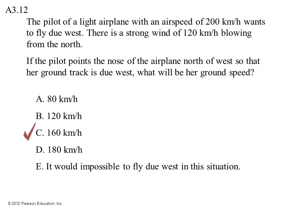 A3.12 The pilot of a light airplane with an airspeed of 200 km/h wants to fly due west. There is a strong wind of 120 km/h blowing from the north.