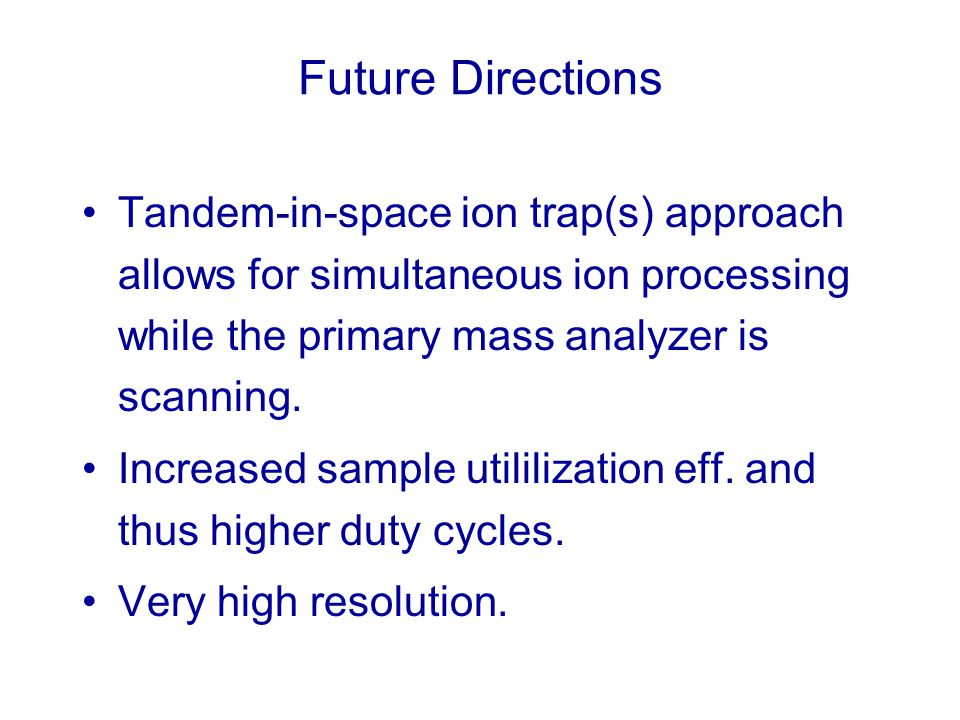 Future Directions Tandem-in-space ion trap(s) approach allows for simultaneous ion processing while the primary mass analyzer is scanning.