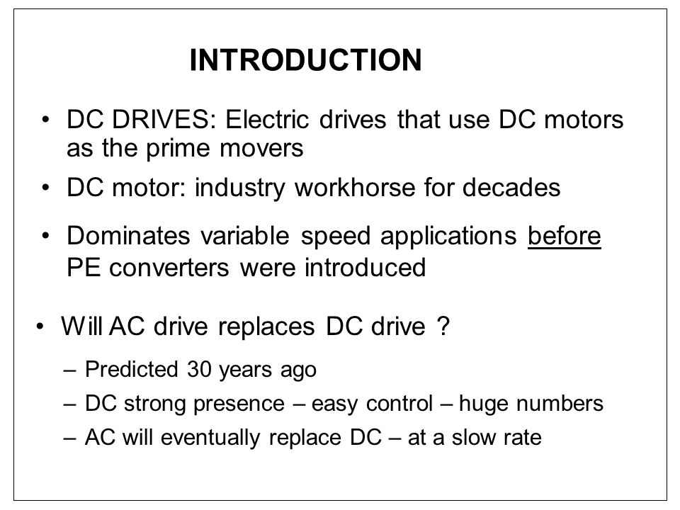 INTRODUCTION DC DRIVES: Electric drives that use DC motors as the prime movers. DC motor: industry workhorse for decades.