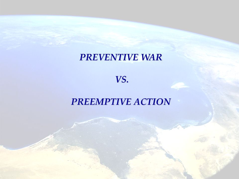 PREVENTIVE WAR VS. PREEMPTIVE ACTION