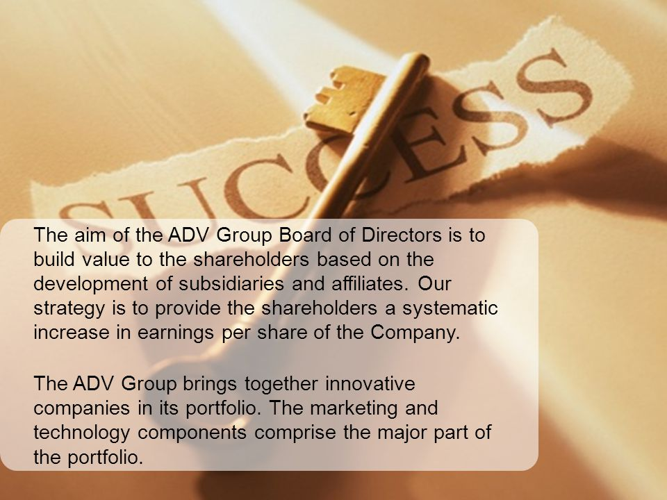 The aim of the ADV Group Board of Directors is to build value to the shareholders based on the development of subsidiaries and affiliates. Our strategy is to provide the shareholders a systematic increase in earnings per share of the Company.