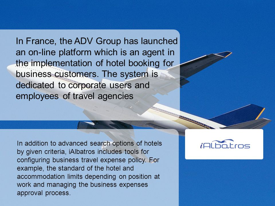 In France, the ADV Group has launched an on-line platform which is an agent in the implementation of hotel booking for business customers. The system is dedicated to corporate users and employees of travel agencies