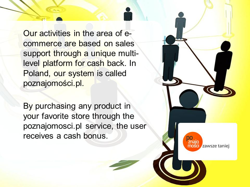 Our activities in the area of e-commerce are based on sales support through a unique multi-level platform for cash back. In Poland, our system is called poznajomości.pl.