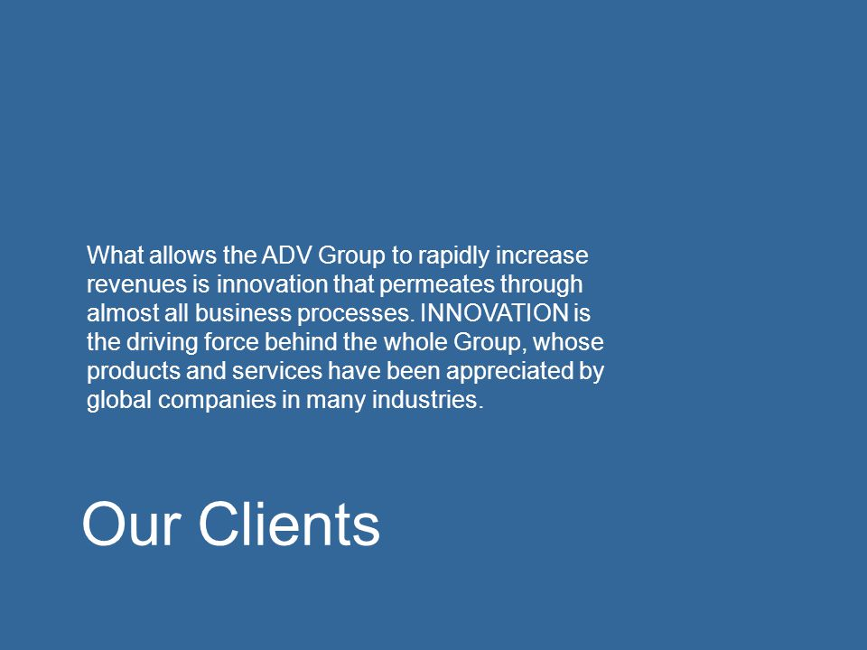 What allows the ADV Group to rapidly increase revenues is innovation that permeates through almost all business processes. INNOVATION is the driving force behind the whole Group, whose products and services have been appreciated by global companies in many industries.