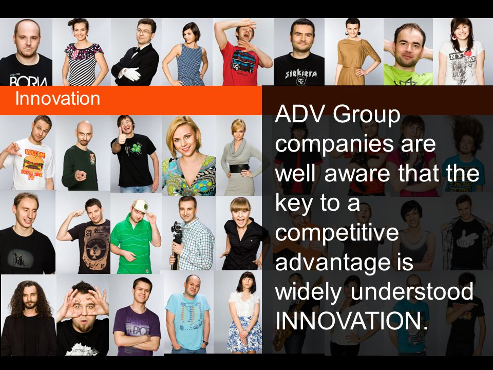 Innovation ADV Group companies are well aware that the key to a competitive advantage is widely understood INNOVATION.