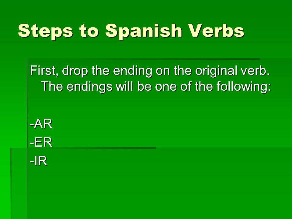 Steps to Spanish Verbs First, drop the ending on the original verb. The endings will be one of the following: