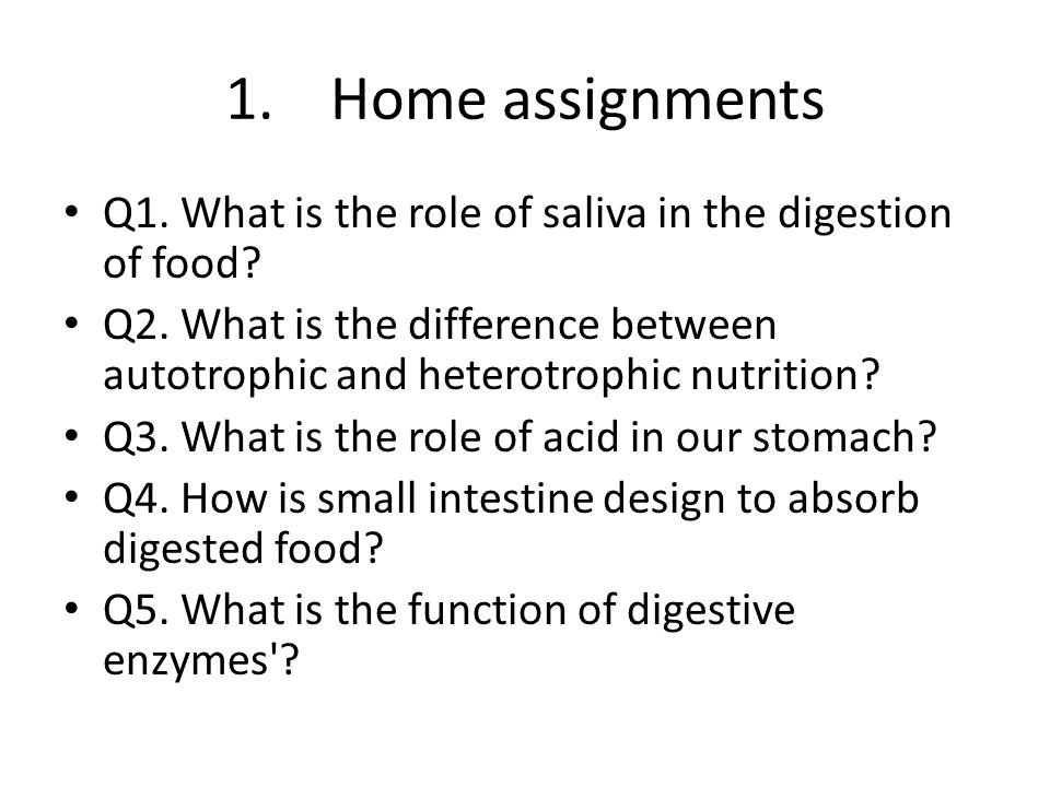 Home assignments Q1. What is the role of saliva in the digestion of food