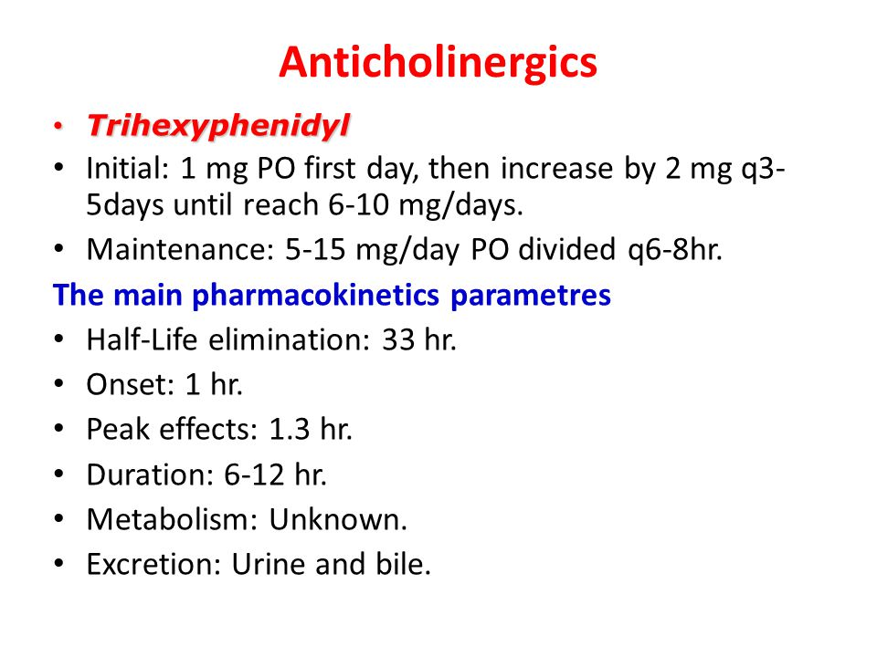 Anticholinergics Trihexyphenidyl. Initial: 1 mg PO first day, then increase by 2 mg q3-5days until reach 6-10 mg/days.