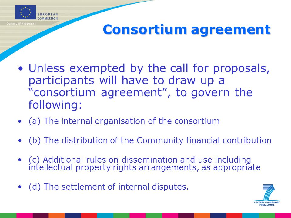 Consortium agreement Unless exempted by the call for proposals, participants will have to draw up a consortium agreement , to govern the following: